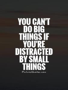 you-cant-do-big-things-if-youre-distracted-by-small-things-quote-1